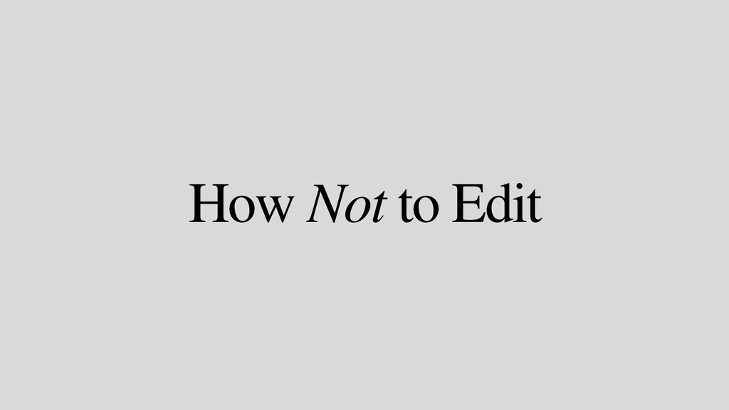 How Not to Edit