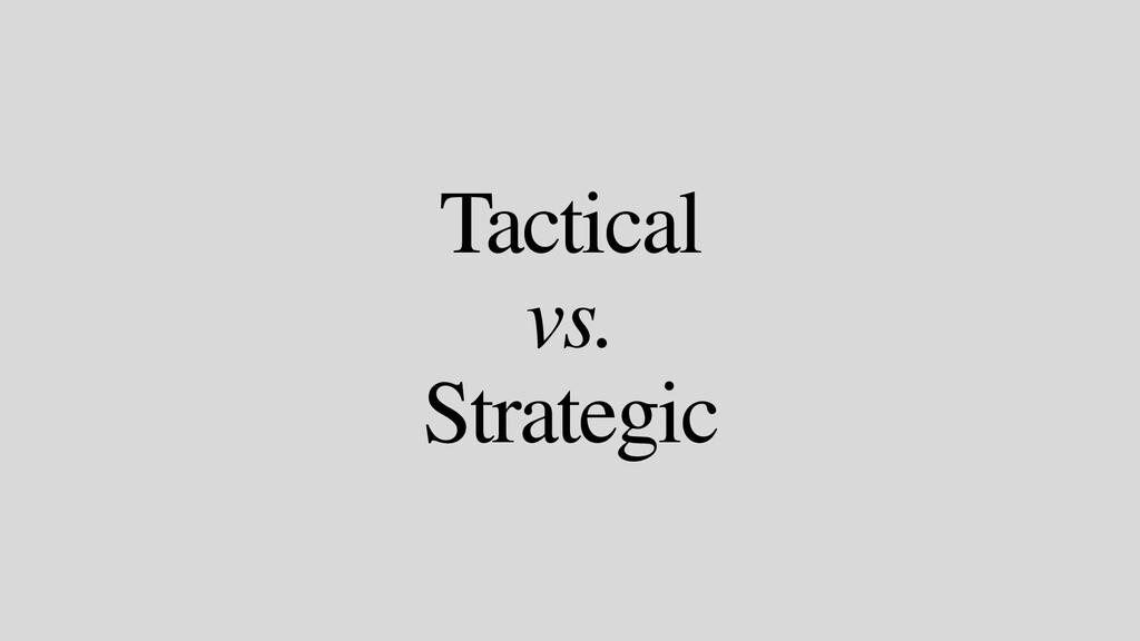 Tactical vs. Strategic