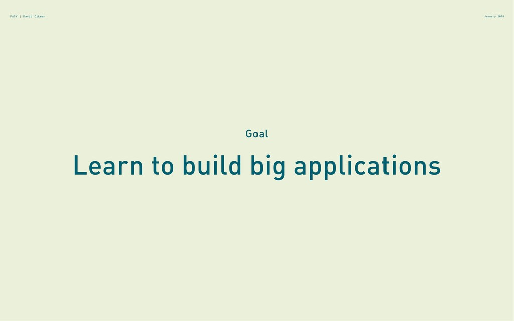 Learn to build big applications Goal January 20...