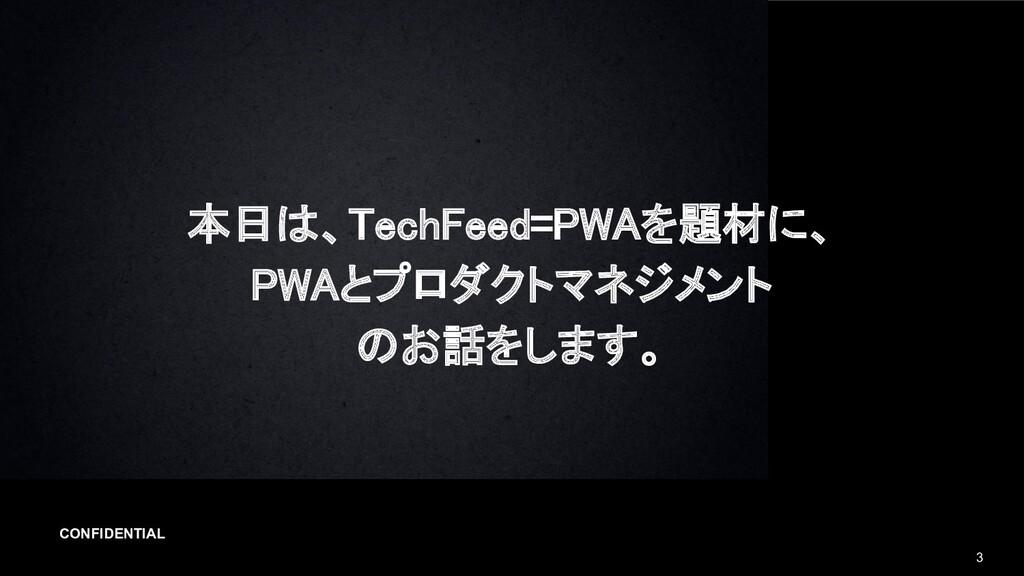 CONFIDENTIAL 3 本日は、TechFeed=PWAを題材に、 PWAとプロダクト...