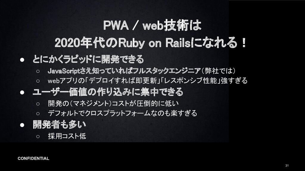 CONFIDENTIAL 31 PWA / web技術は 2020年代のRuby on Ra...