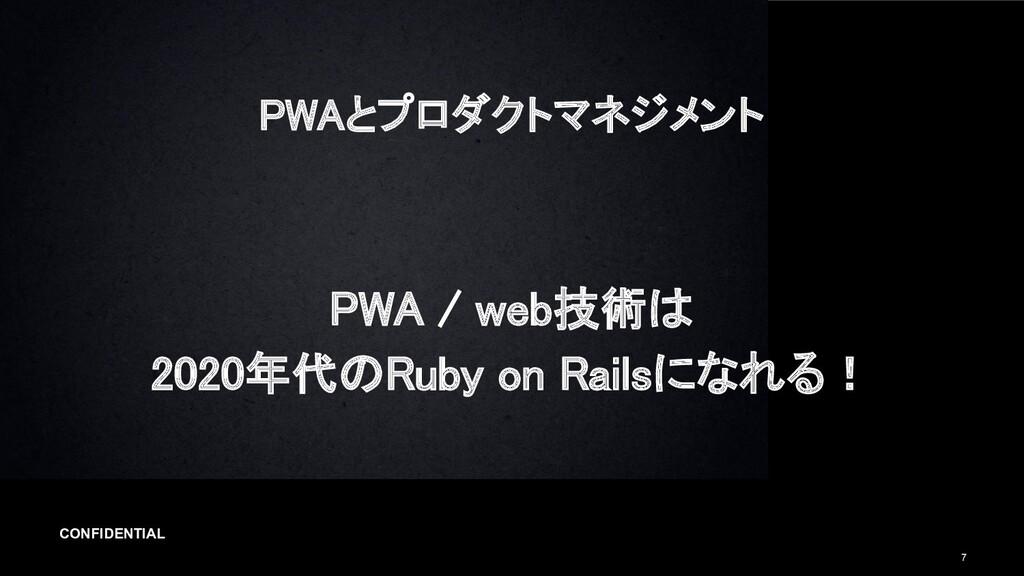 CONFIDENTIAL 7 PWAとプロダクトマネジメント PWA / web技術は 2...