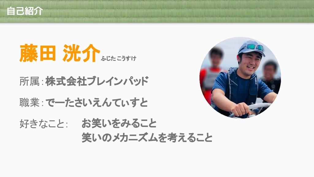 自己紹介 藤田 洸介 所属:株式会社ブレインパッド 職業:でーたさいえんてぃすと 好きなこと:...