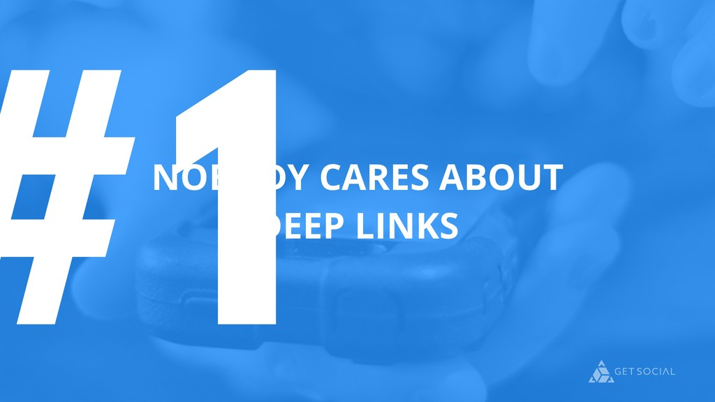 #1 NOBODY CARES ABOUT DEEP LINKS