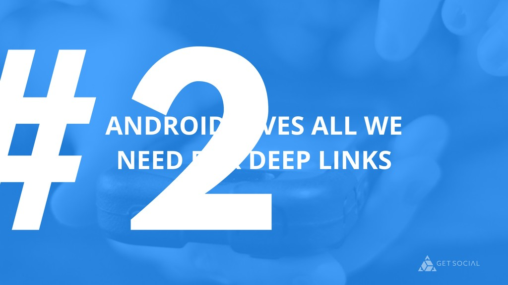 #2 ANDROID GIVES ALL WE NEED FOR DEEP LINKS