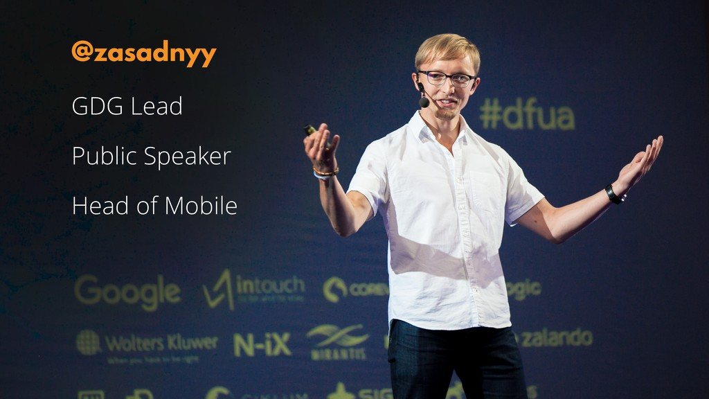 GDG Lead Public Speaker Head of Mobile @zasadnyy