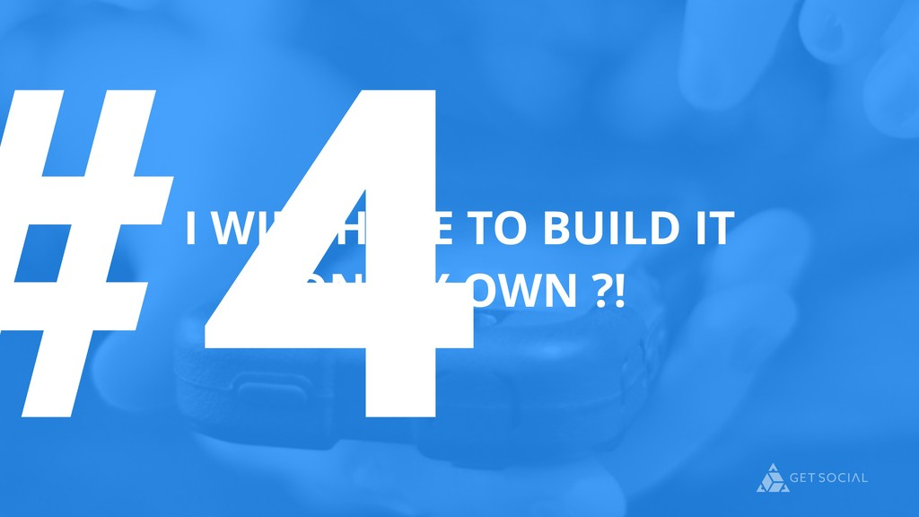 #4 I WILL HAVE TO BUILD IT ON MY OWN ?!