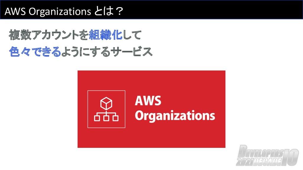 AWS Organizations とは? 複数アカウントを組織化して 色々できるようにするサ...