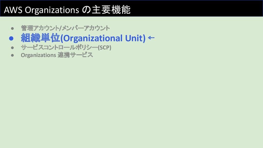AWS Organizations の主要機能 ● 管理アカウント/メンバーアカウント ● 組...