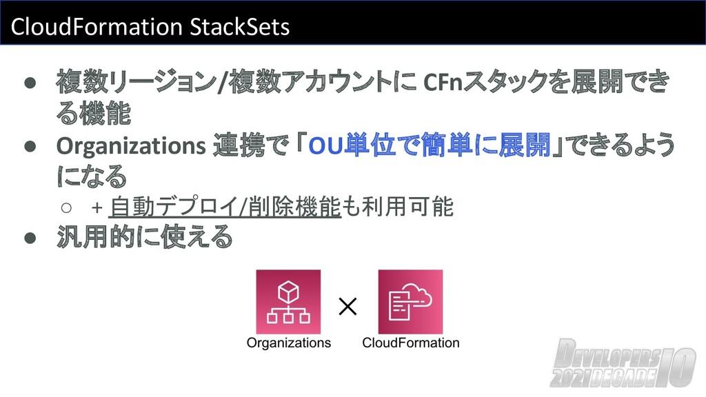 CloudFormation StackSets ● 複数リージョン/複数アカウントに CFn...
