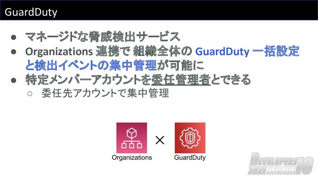 GuardDuty ● マネージドな脅威検出サービス ● Organizations 連携で ...