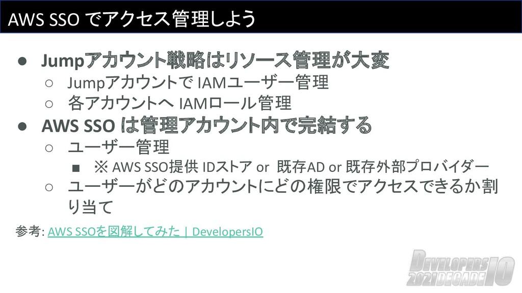 AWS SSO でアクセス管理しよう ● Jumpアカウント戦略はリソース管理が大変 ○ Ju...