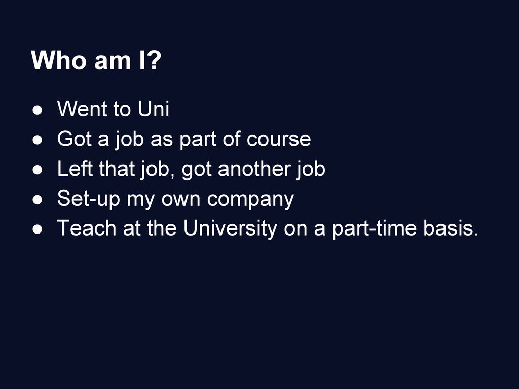 Who am I? ● Went to Uni ● Got a job as part of ...