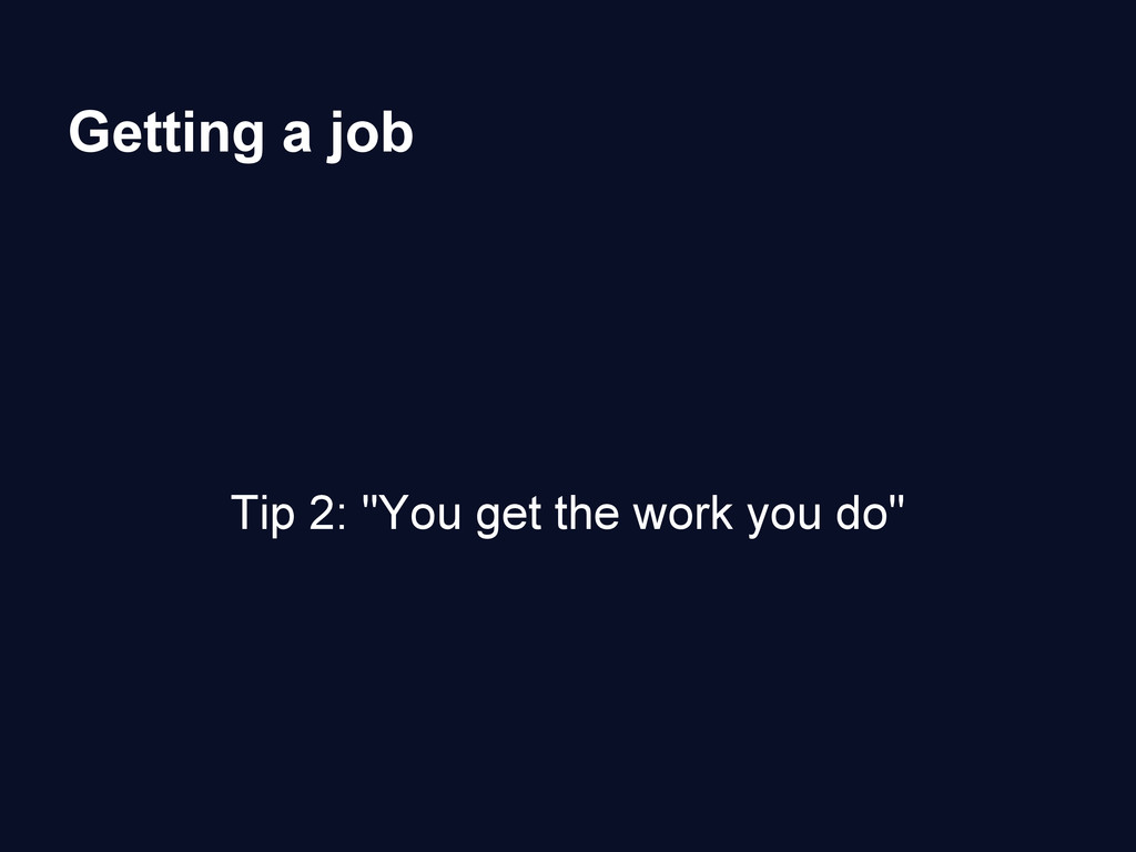 """Getting a job Tip 2: """"You get the work you do"""""""