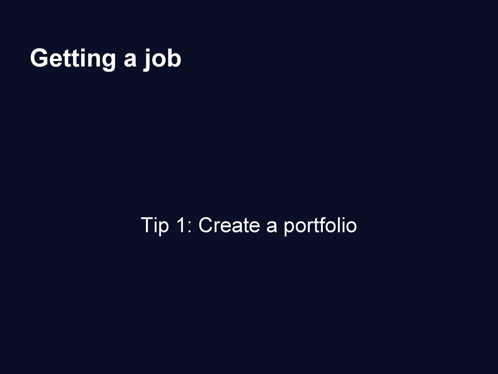 Getting a job Tip 1: Create a portfolio