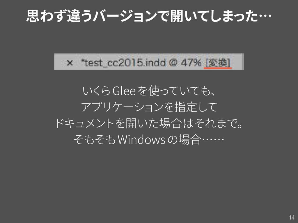 14 思わず違うバージョンで開いてしまった… いく らGleeを使っていても、 アプリケーショ...