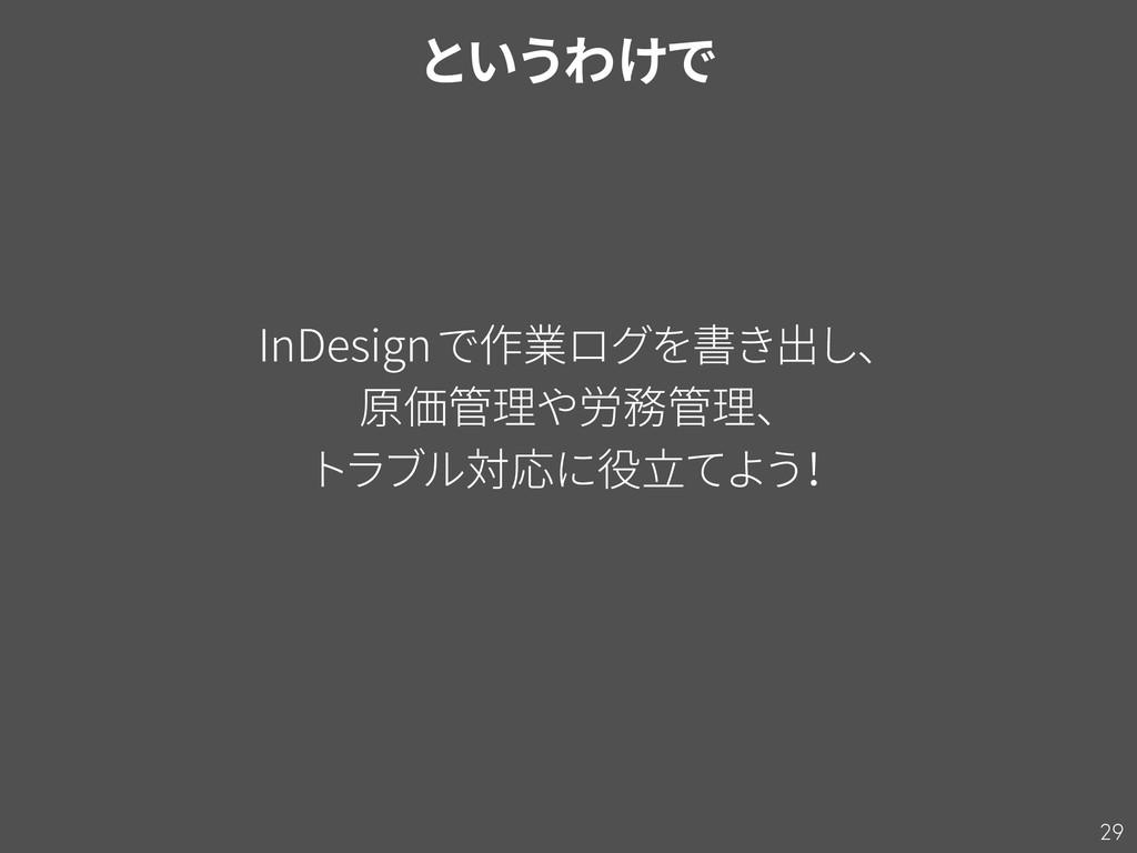 29 というわけで InDesignで作業ログを書き出し、 原価管理や労務管理、 トラブル対応...