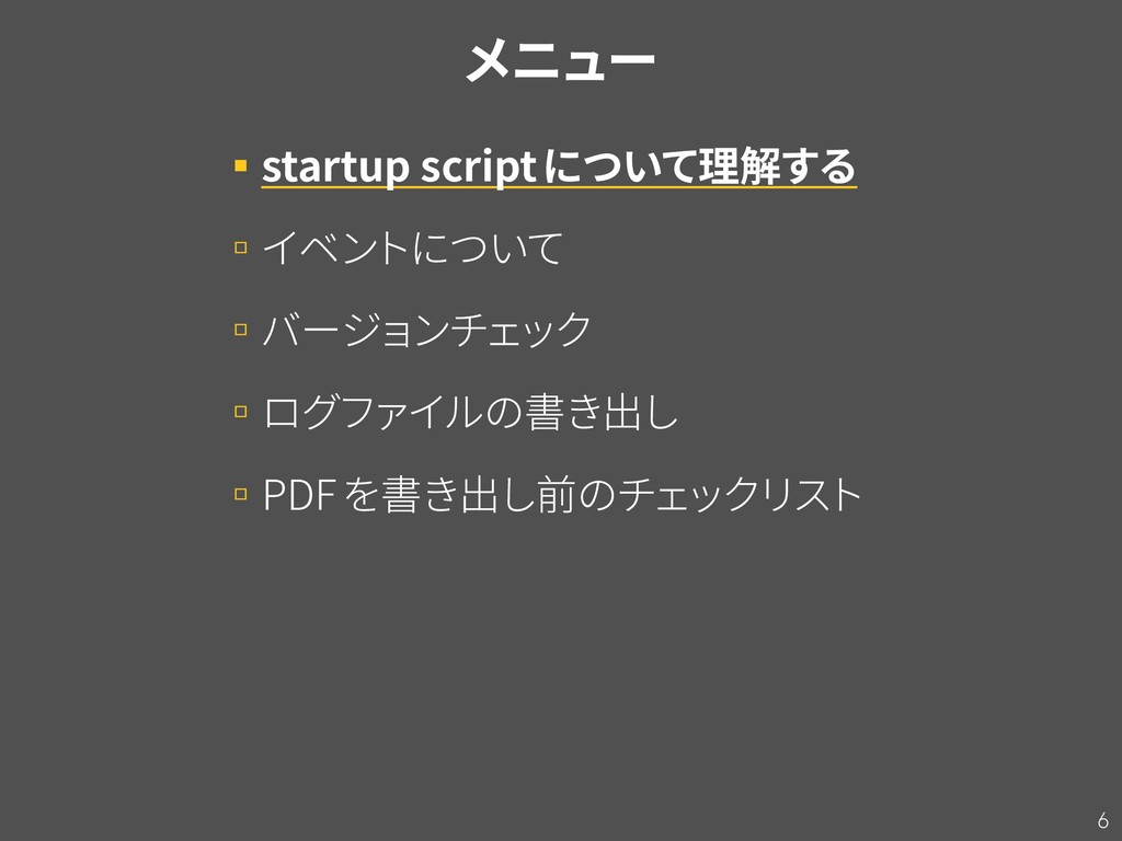 6 メニュー ▪startup scriptについて理解する ▫イベン トについて ▫バージョ...
