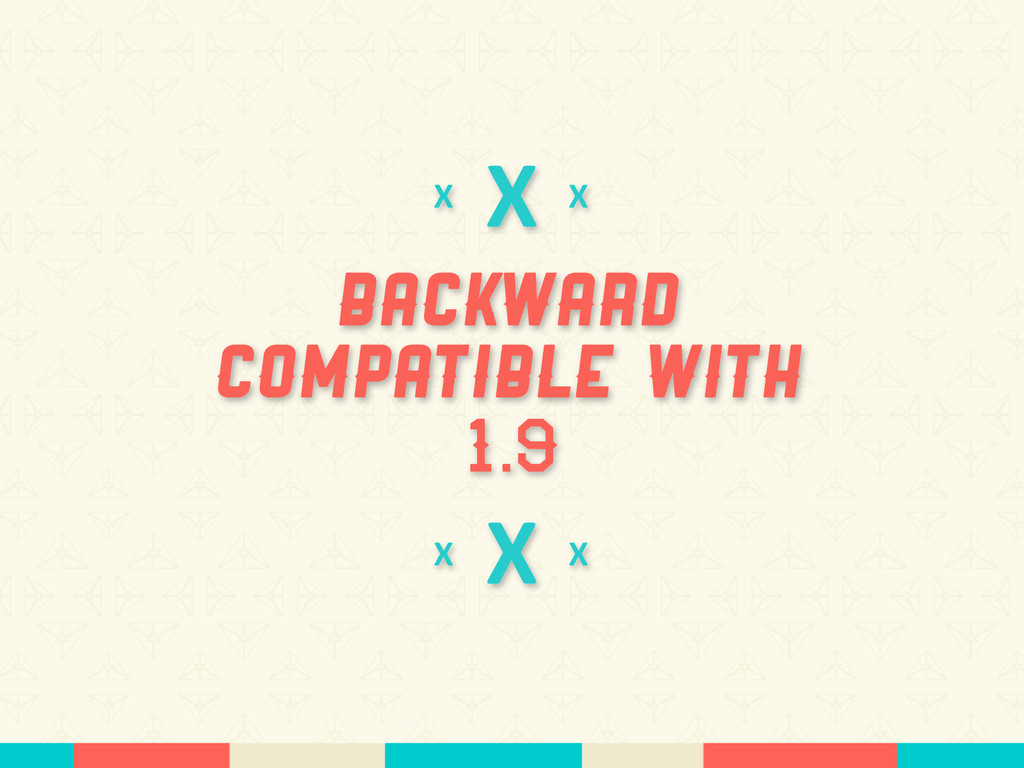 X Backward Compatible With 1.9 X X X X X