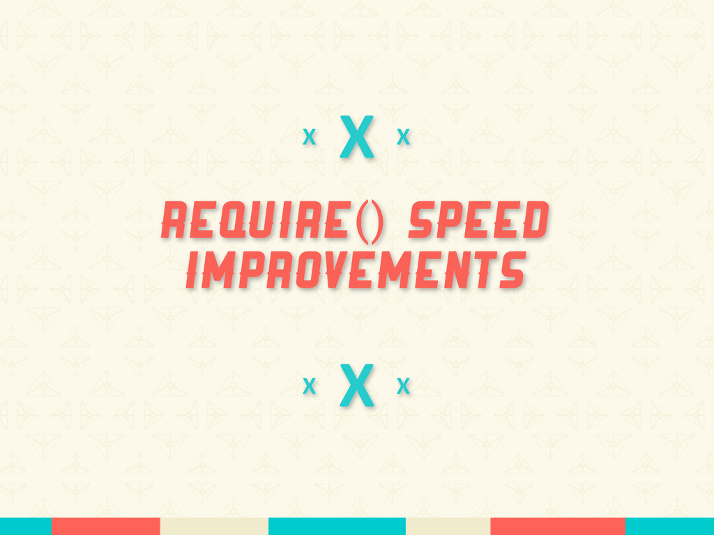 X require() speed improvements X X X X X