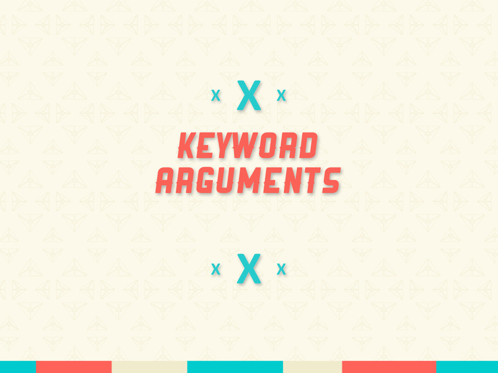 X Keyword Arguments X X X X X