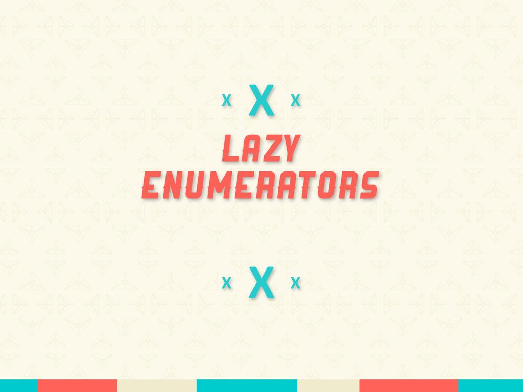 X Lazy Enumerators X X X X X