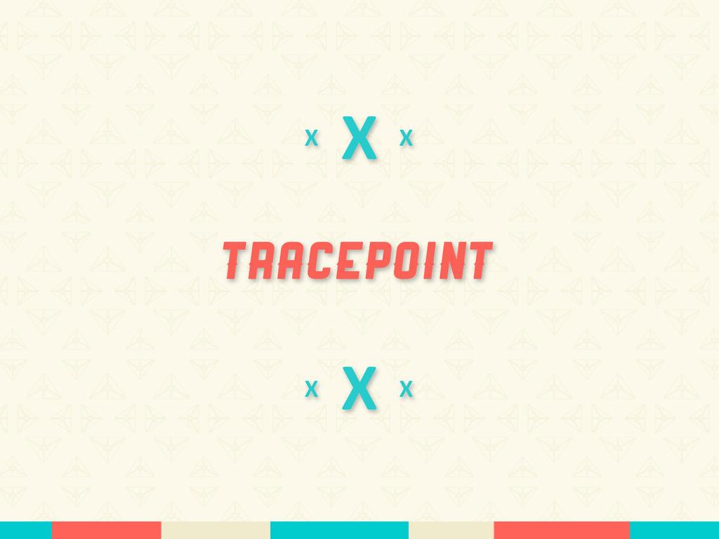 X Tracepoint X X X X X