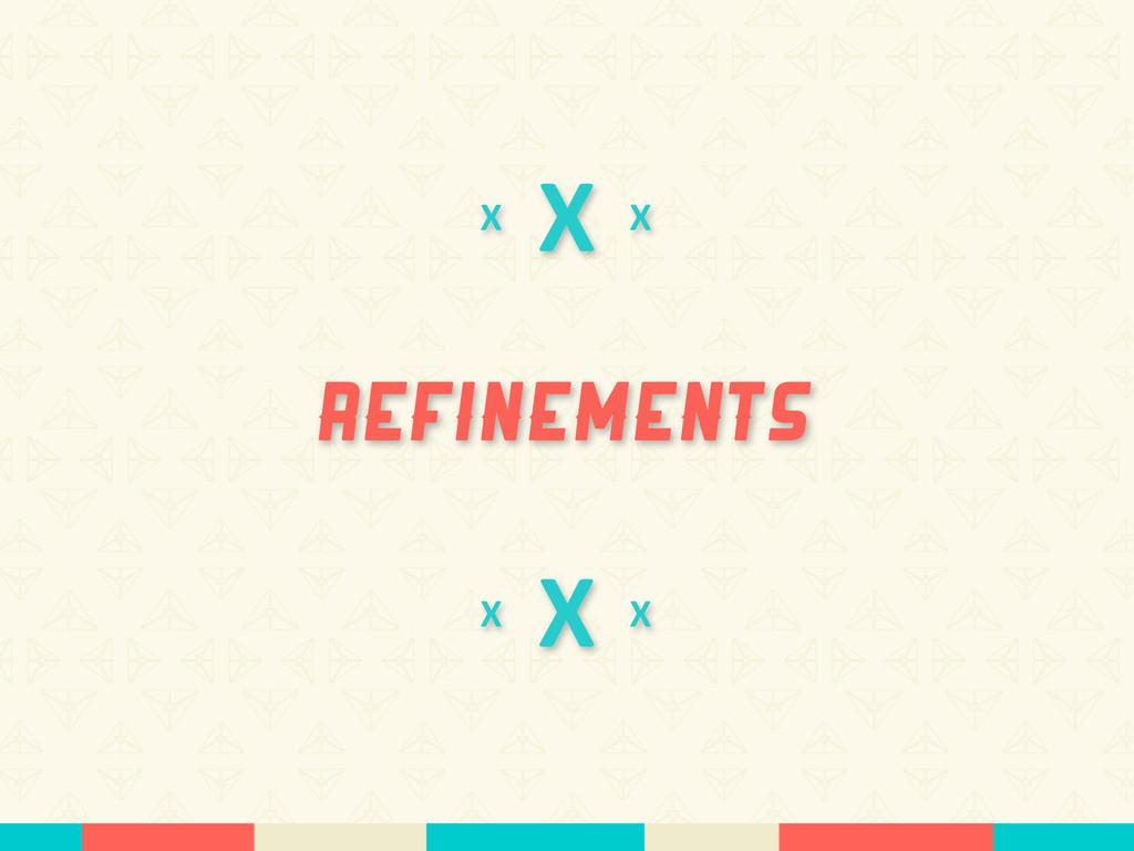 X Refinements X X X X X