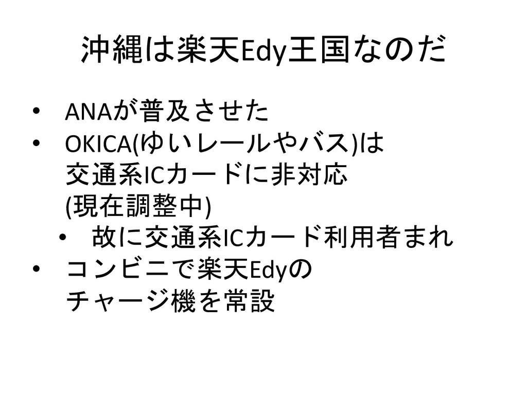 沖縄は楽天Edy王国なのだ • ANAが普及させた • OKICA(ゆいレールやバス)は 交通...