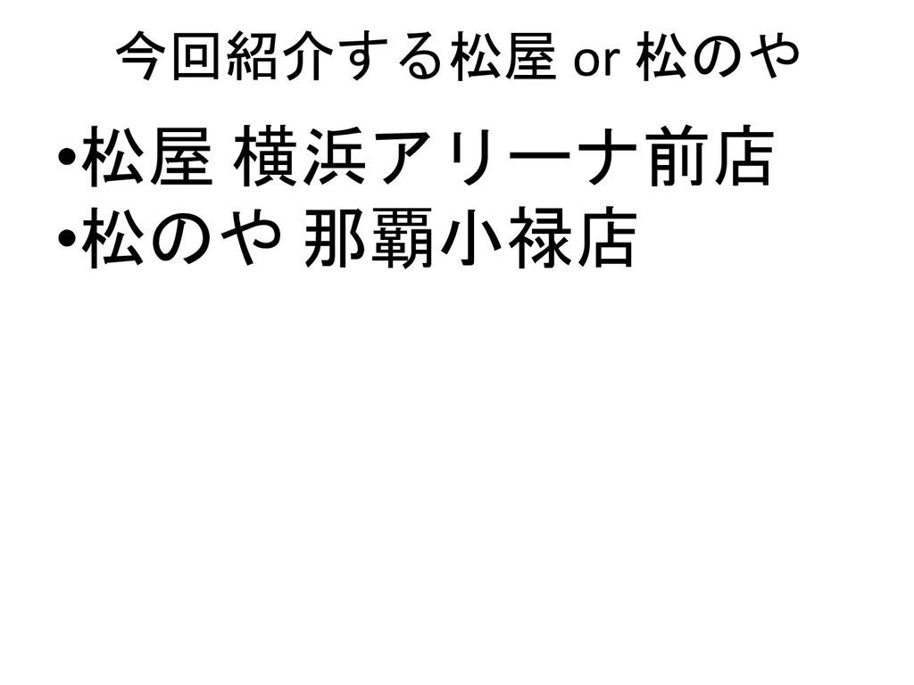 今回紹介する松屋 or 松のや •松屋 横浜アリーナ前店 •松のや 那覇小禄店