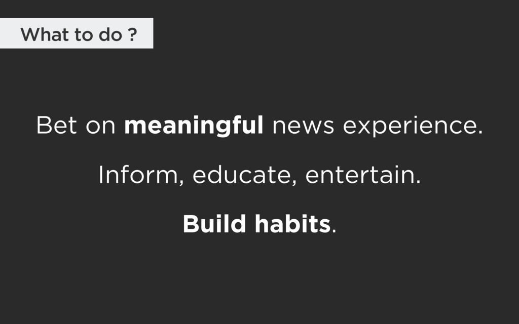 Bet on meaningful news experience. Inform, educ...