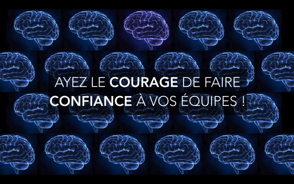 AYEZ LE COURAGE DE FAIRE CONFIANCE À VOS ÉQUIPE...