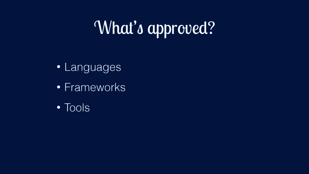 What's approved? • Languages • Frameworks • Too...