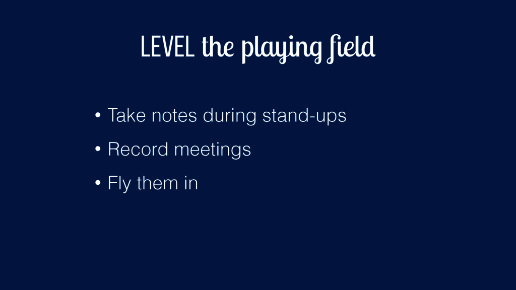 Level the playing field • Take notes during stan...