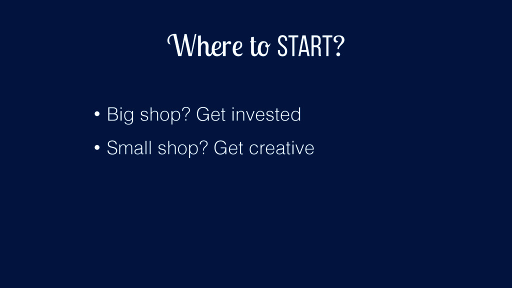Where to start? • Big shop? Get invested • Smal...