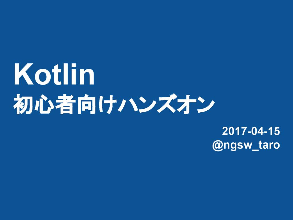 Kotlin 初心者向けハンズオン 2017-04-15 @ngsw_taro