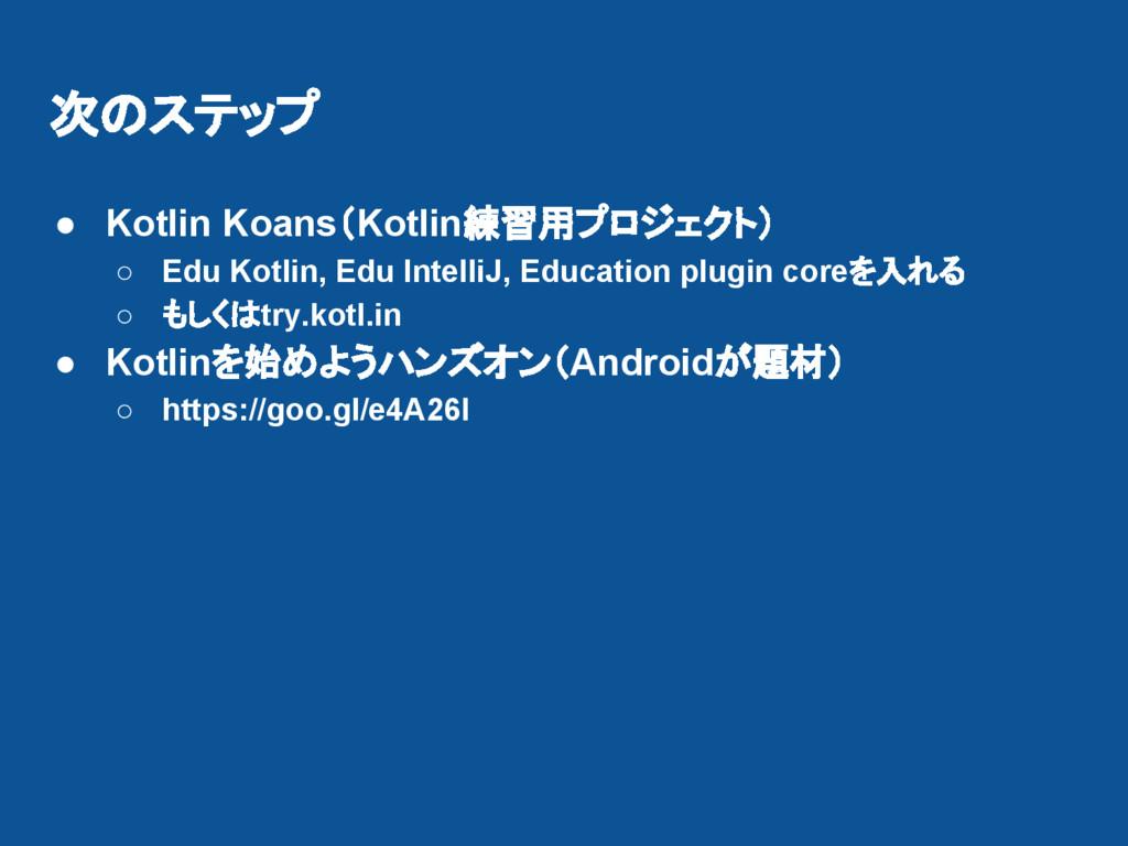 次のステップ ● Kotlin Koans(Kotlin練習用プロジェクト) ○ Edu Ko...