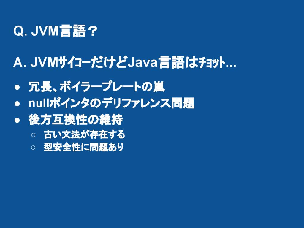 Q. JVM言語? A. JVMサイコーだけどJava言語はチョット... ● 冗長、ボイラー...