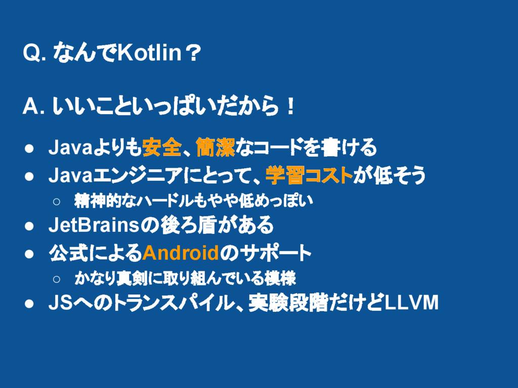 Q. なんでKotlin? A. いいこといっぱいだから! ● Javaよりも安全、簡潔なコー...