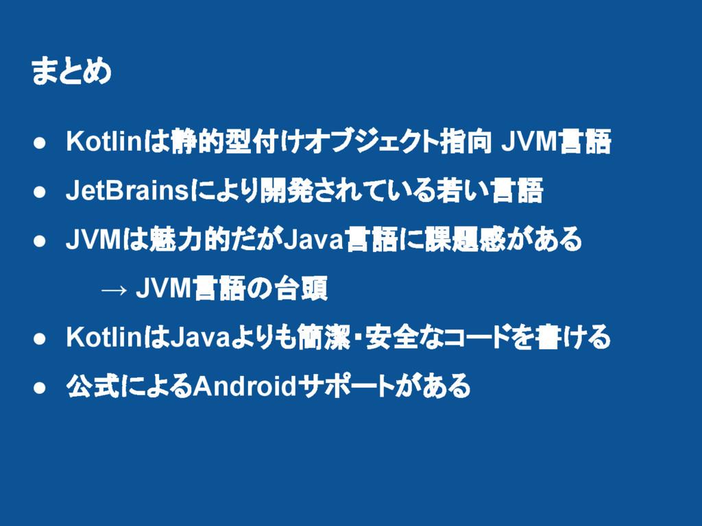 まとめ ● Kotlinは静的型付けオブジェクト指向 JVM言語 ● JetBrainsにより...