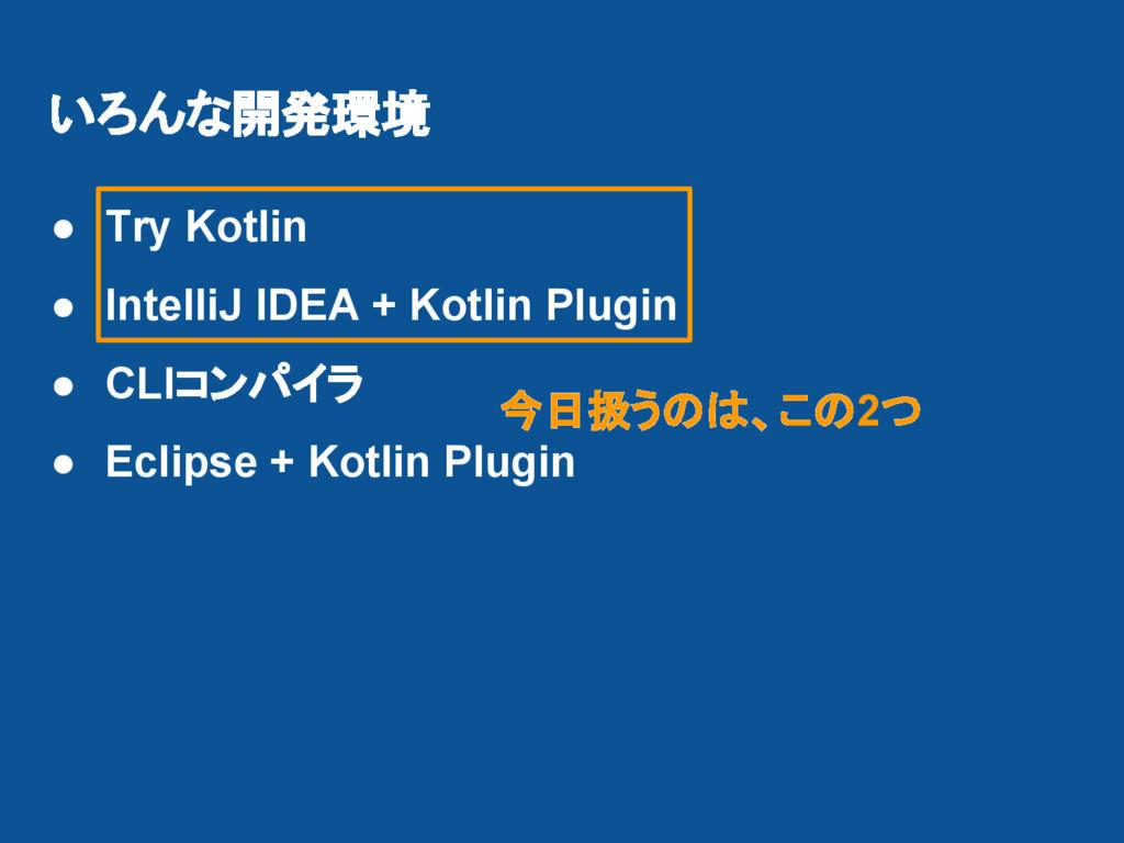 いろんな開発環境 ● Try Kotlin ● IntelliJ IDEA + Kotlin ...