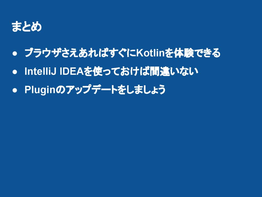 まとめ ● ブラウザさえあればすぐにKotlinを体験できる ● IntelliJ IDEAを...