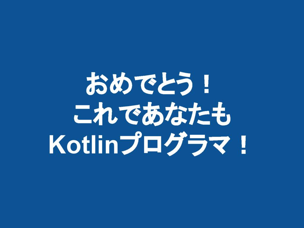 おめでとう! これであなたも Kotlinプログラマ!