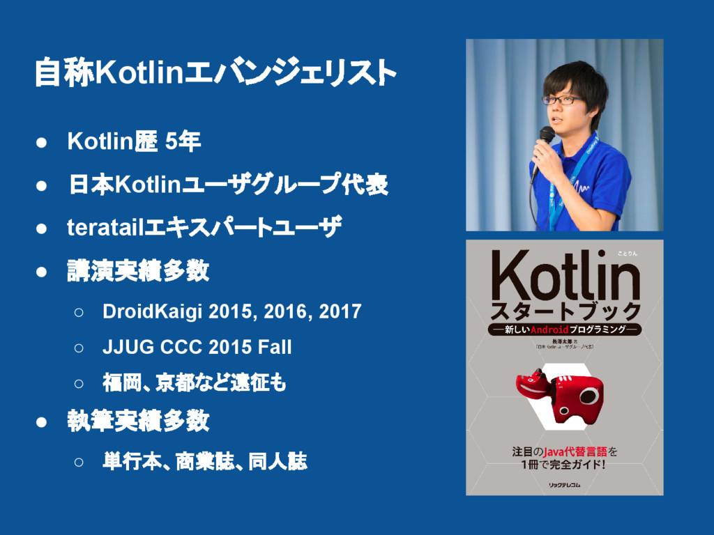 自称Kotlinエバンジェリスト ● Kotlin歴 5年 ● 日本Kotlinユーザグループ...