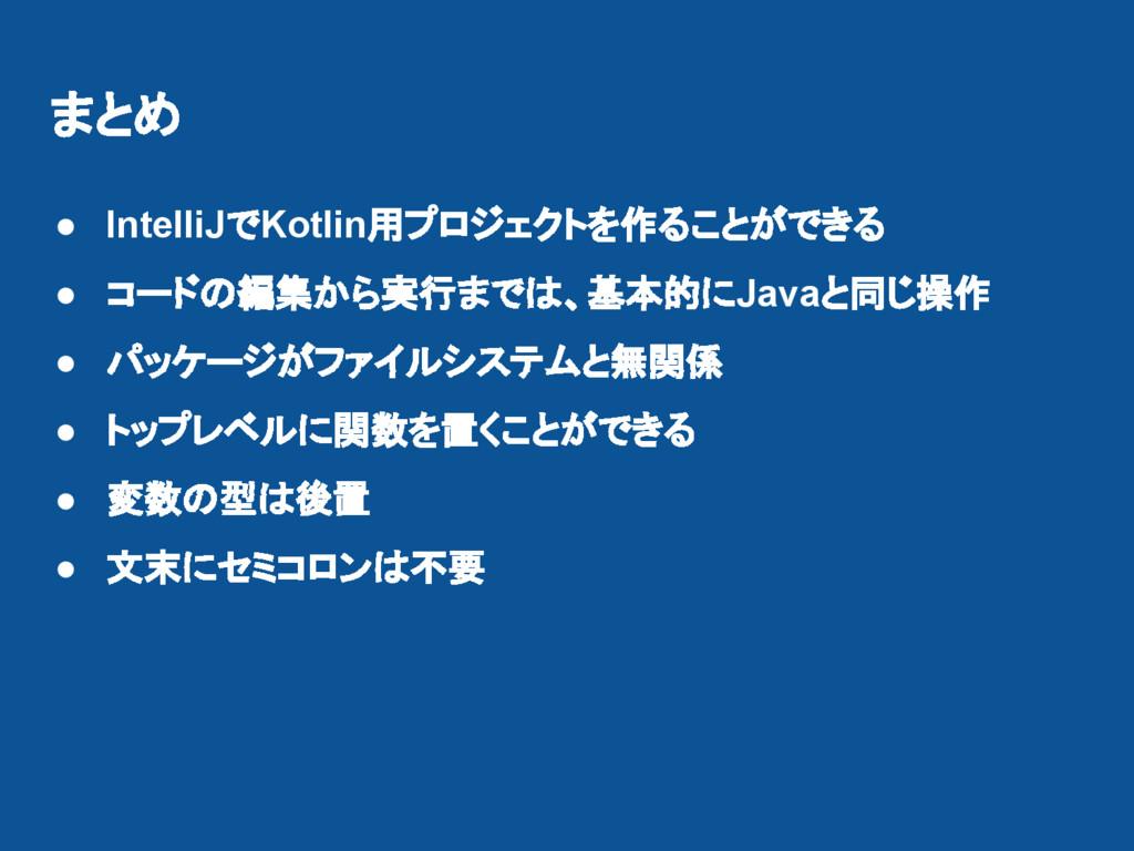まとめ ● IntelliJでKotlin用プロジェクトを作ることができる ● コードの編集か...
