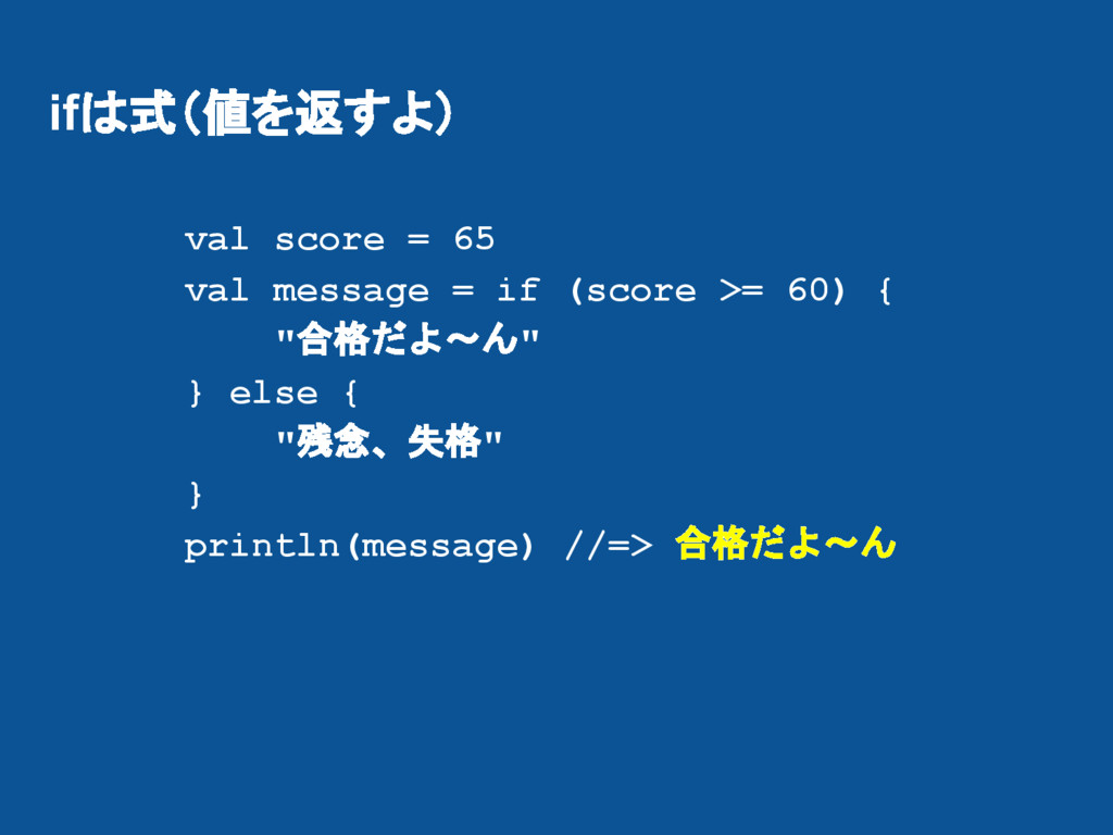 ifは式(値を返すよ) val score = 65 val message = if (sc...
