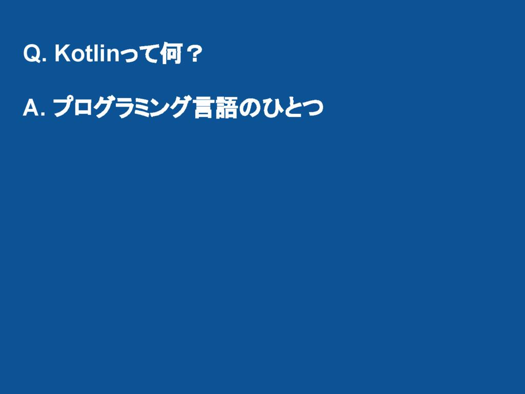 Q. Kotlinって何? A. プログラミング言語のひとつ