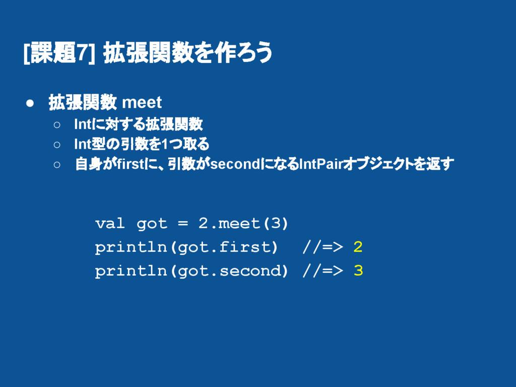 [課題7] 拡張関数を作ろう ● 拡張関数 meet ○ Intに対する拡張関数 ○ Int型...