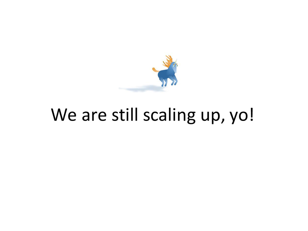 We are still scaling up, yo!