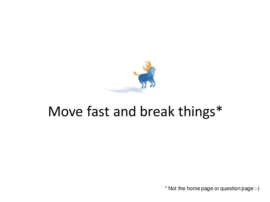 Move fast and break things* * Not the home page...
